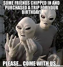 Trip Meme - some friends chipped in and purchased a trip for your birthday