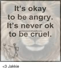 Okay Meme Facebook - it s okay to be angry it s never ok to be cruel