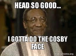 Good Head Meme - head so good i gotta do the cosby face make a meme