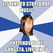 Rap Music Meme - listens to stupid rap music pretends to be gangsta lives in ct