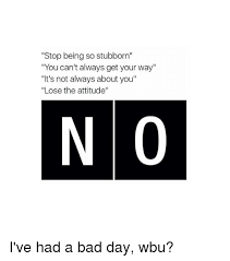 Stubborn Memes - stop being so stubborn you can t always get your way it s not always