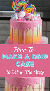 how to make cakes how to make a drip cake to wow the party novelty birthday cakes