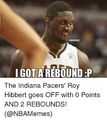 Pacers Meme - onbamemes i got a rebound the indiana pacers roy hibbert goes off