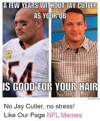 Jay Meme - a few years without jay cutler as your qb is good for your hair no