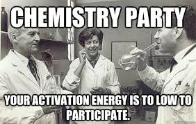 Chemistry Memes - chemistry party your activation energy is to low to participate