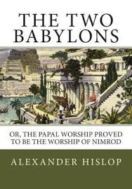 the two babylons the two babylons or the papal worship proved to be the worship of