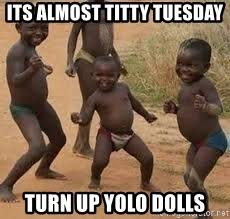 Titty Tuesday Memes - its almost titty tuesday turn up yolo dolls little african