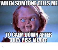Pissed Off Meme - when someone tells me to calm down after they piss me off meme