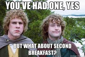 Second Breakfast Meme - you ve had one yes but what about second breakfast hobbits