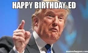 Ed Meme - happy birthday ed meme donald trump 52816 memeshappen