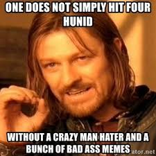 Crazy Ass Memes - one does not simply hit four hunid without a crazy man hater and a