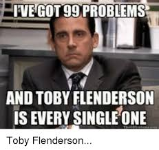 99 Problems Meme - ive got 99 problems and toby flenderson is every single one toby