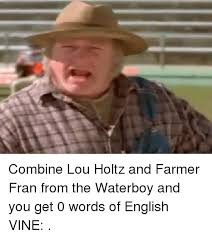 Lou Holtz Memes - combine lou holtz and farmer fran from the waterboy and you get 0
