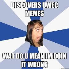 Memes Wat - discovers uwec memes wat do u mean im doin it wrong annoying