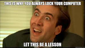 Nicolas Cage Face Meme - this is why you always lock your computer let this be a lesson