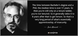 Louis Menand quote  The time between Bachelor     s degree and a PhD     AZ Quotes The time between Bachelor     s degree and a PhD  the median time is over    years