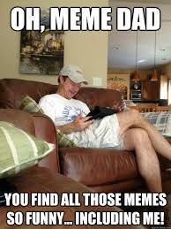 Funny Dad Memes - oh meme dad you find all those memes so funny including me