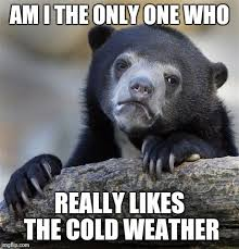 Cold Weather Meme - so what if i like the cold imgflip