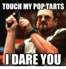 Poptarts Meme - touch my pop tarts dare you pop meme on me me