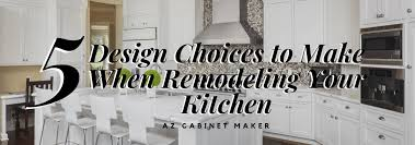 how to design your kitchen cabinets 5 design choices to make when remodeling your kitchen az