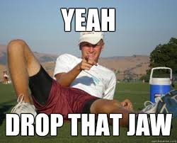 Jaw Drop Meme - yeah drop that jaw sideways hat douche quickmeme