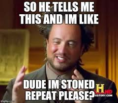 Stoned Alien Meme - ancient aliens meme imgflip