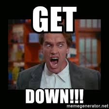 Get Down Meme - get down angry arnie meme generator