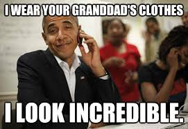 Incredible Meme - i wear your granddad s clothes i look incredible smug obama