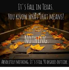 Fall Memes - it s fall in texas you know wha that means nothing