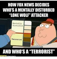 Lone Wolf Meme - how fox news decides who s a mentally disturbed lone wolf attacker