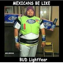 Mexicans Memes - mexicans be like gh bud lightyear be like meme on esmemes com