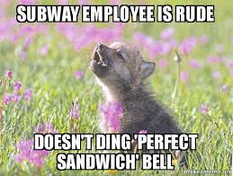 Subway Sandwich Meme - subway employee is rude doesn t ding perfect sandwich bell