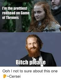 Meme Bitch Please - i m the prettiest redhead on game of thrones bitch please ooh i not