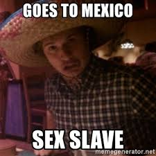 Sex Meme Generator - goes to mexico sex slave gringopete meme generator