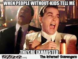 Tell Me Meme - when people without kids tell me they re exhausted funny meme