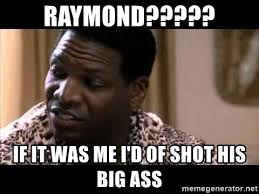 Big Ass Meme - raymond if it was me i d of shot his big ass uncle elroy