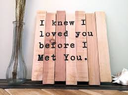 Quote Signs Home Decor by Small Quote Sign I Knew I Loved You Before I Met You 11x11
