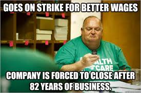 Union Memes - goes on strike for better wages company is forced to close after 82