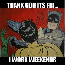 I Work Weekends Meme - thank god its fri i work weekends