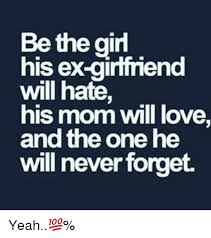 Ex Girlfriend Memes - be the girl his ex girlfriend will hate his mom will love and the
