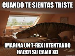 T Rex Bed Meme - cuando te sientas triste imagina un t rex intentando hacer su cama