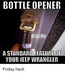 Meme Wrangler - bottle opener a standardifeature of your jeep wrangler friday hack