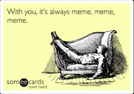 Thinking Of You Meme - with you it s always meme meme meme thinking of you ecard