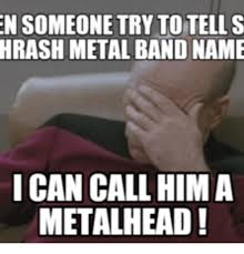 Metal Band Memes - en someone try to tell s hrash metal band name i can call him a