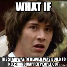 Build Meme - what if the stairway to heaven was build to keep handicapped