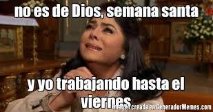 imagenes viernes trabajando no es de dios semana santa y yo trabajando hasta el viernes meme