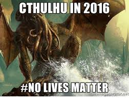 Cthulhu Meme - cthulhu in 2016 no lives matter meme generator net meme on me me