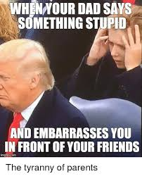 Stupid Friends Meme - whennour dad says something stupid and embarrasses you in front of