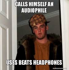 Audiophile Meme - calls himself an audiophile uses beats headphones you cannot