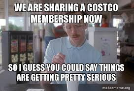 Costco Meme - we are sharing a costco membership now so i guess you could say